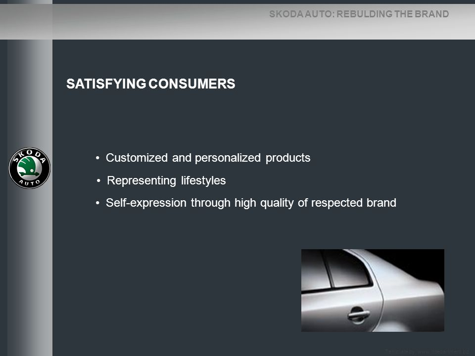 SKODA AUTO: REBULDING THE BRAND SATISFYING CONSUMERS Customized and personalized products Representing lifestyles Self-expression through high quality
