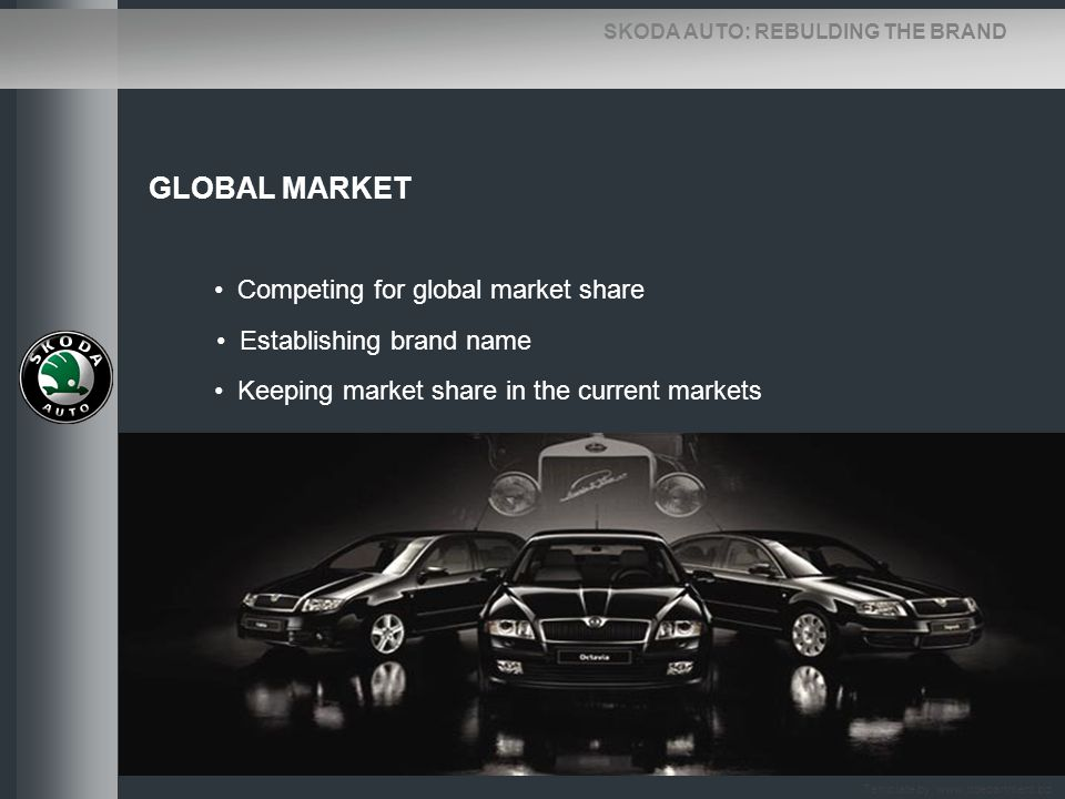 SKODA AUTO: REBULDING THE BRAND GLOBAL MARKET Competing for global market share Establishing brand name Keeping market share in the current markets Te