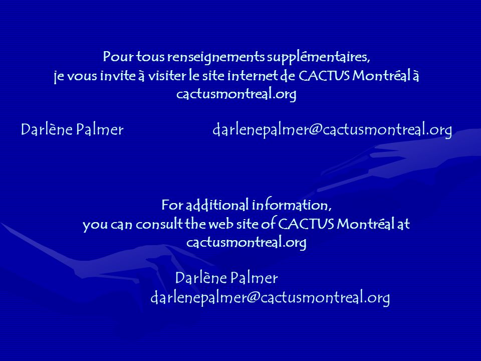 Pour tous renseignements supplémentaires, je vous invite à visiter le site internet de CACTUS Montréal à cactusmontreal.org Darlène Palmerdarlenepalmer@cactusmontreal.org For additional information, you can consult the web site of CACTUS Montréal at cactusmontreal.org Darlène Palmer darlenepalmer@cactusmontreal.org