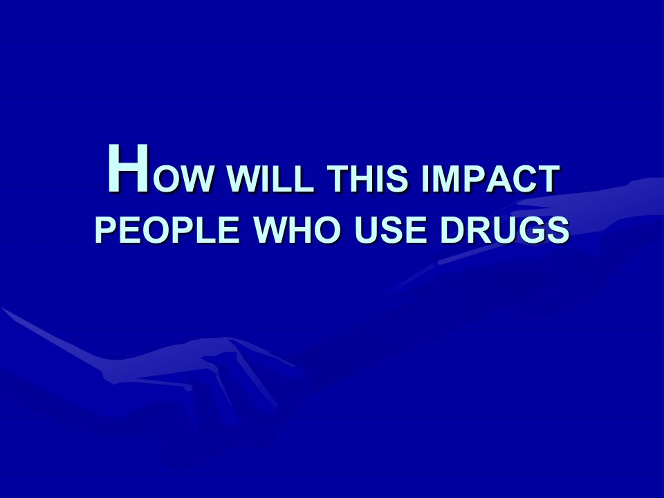 H OW WILL THIS IMPACT PEOPLE WHO USE DRUGS