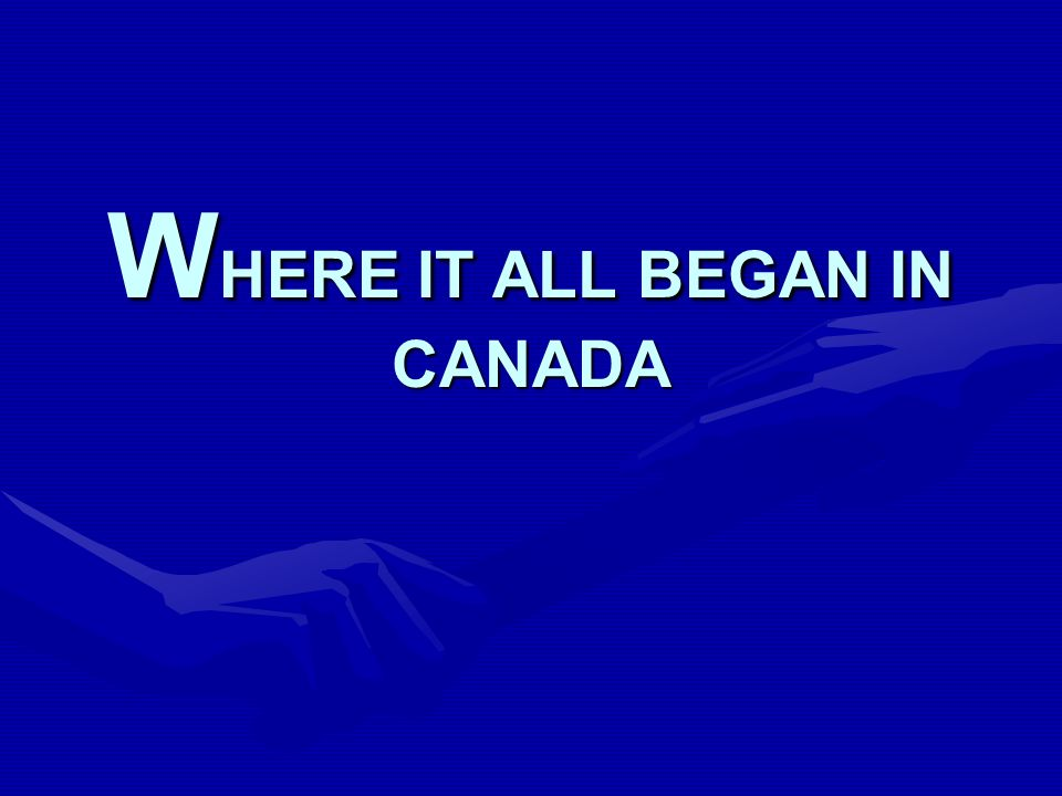 W HERE IT ALL BEGAN IN CANADA
