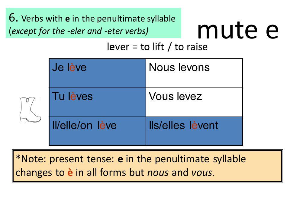 Je lèveNous levons Tu lèvesVous levez Il/elle/on lèveIls/elles lèvent lever = to lift / to raise *Note: present tense: e in the penultimate syllable c