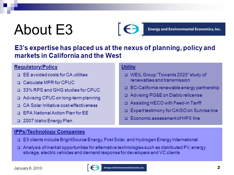 2 About E3 Regulatory/Policy EE avoided costs for CA utilities Calculate MPR for CPUC 33% RPS and GHG studies for CPUC Advising CPUC on long-term plan