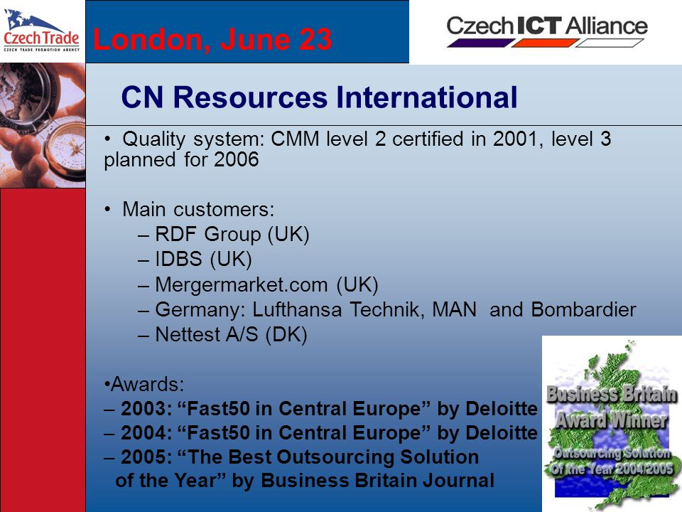 London, June 23 CN Resources International Quality system: CMM level 2 certified in 2001, level 3 planned for 2006 Main customers: – RDF Group (UK) –