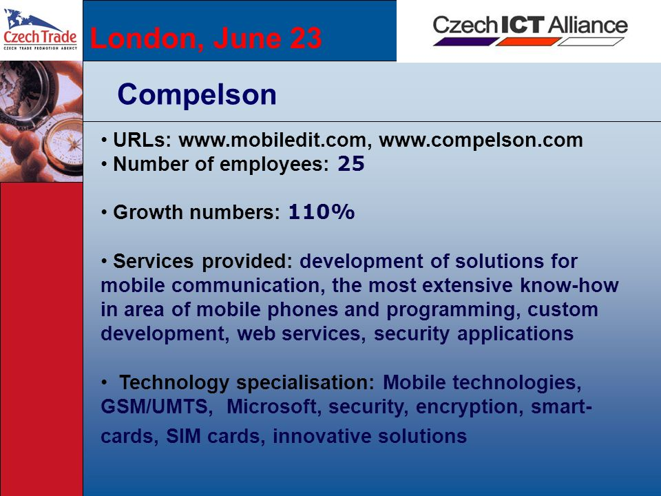 London, June 23 Compelson URLs: www.mobiledit.com, www.compelson.com Number of employees: 25 Growth numbers: 110% Services provided: development of so