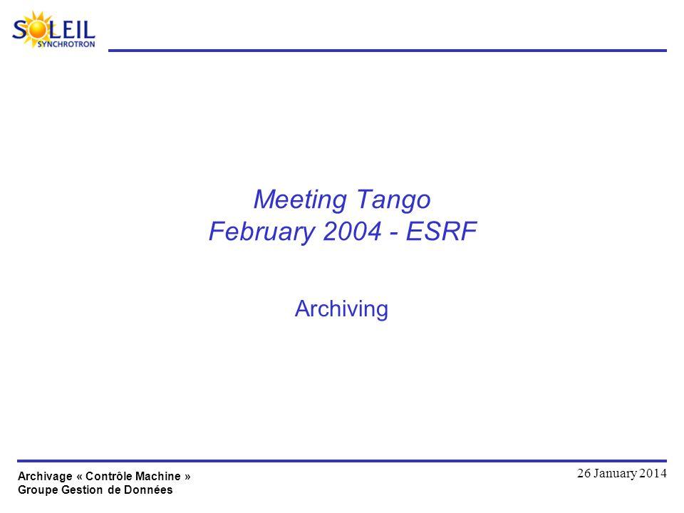 Archivage « Contrôle Machine » Groupe Gestion de Données 26 January 2014 Meeting Tango February 2004 - ESRF Archiving
