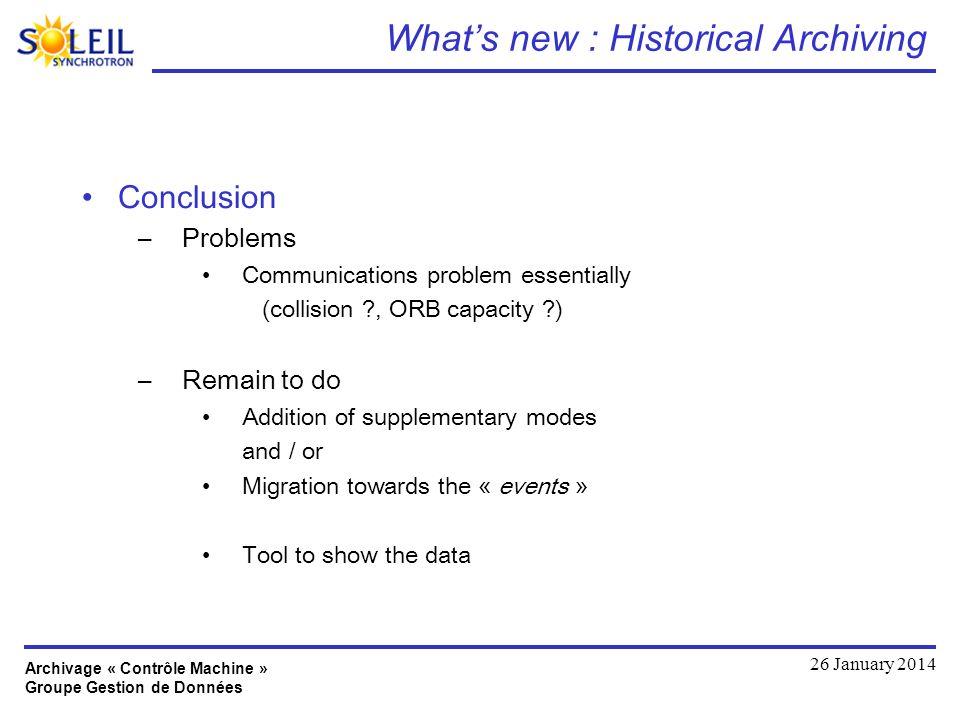 Archivage « Contrôle Machine » Groupe Gestion de Données 26 January 2014 Whats new : Historical Archiving Conclusion –Problems Communications problem