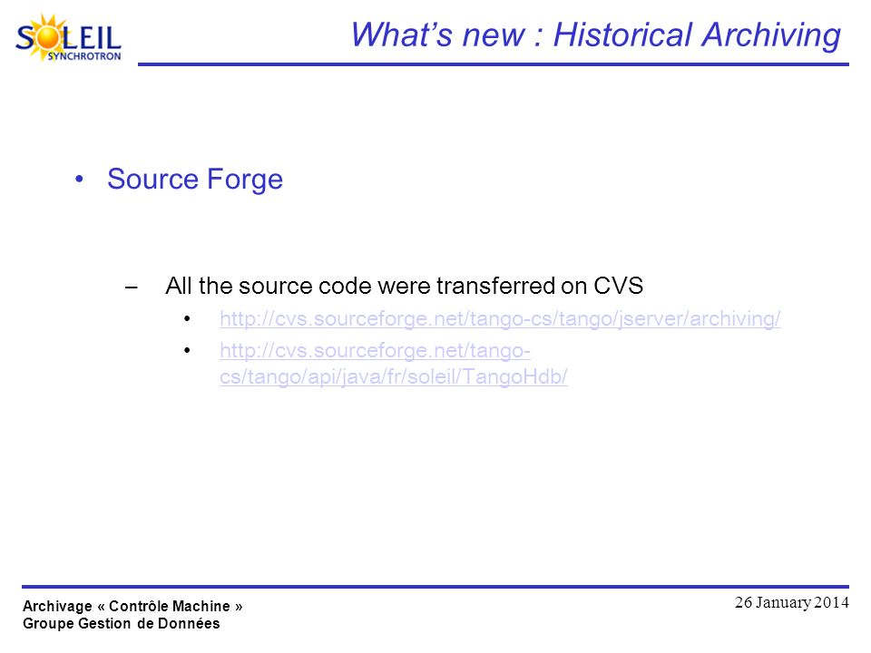 Archivage « Contrôle Machine » Groupe Gestion de Données 26 January 2014 Whats new : Historical Archiving Source Forge –All the source code were transferred on CVS http://cvs.sourceforge.net/tango-cs/tango/jserver/archiving/ http://cvs.sourceforge.net/tango- cs/tango/api/java/fr/soleil/TangoHdb/http://cvs.sourceforge.net/tango- cs/tango/api/java/fr/soleil/TangoHdb/