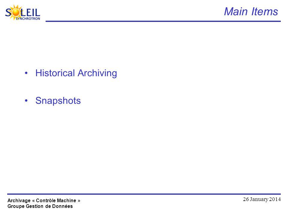 Archivage « Contrôle Machine » Groupe Gestion de Données 26 January 2014 Main Items Historical Archiving Snapshots