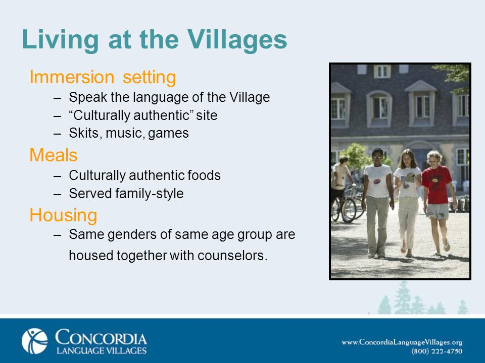 Living at the Villages Immersion setting –Speak the language of the Village –Culturally authentic site –Skits, music, games Meals –Culturally authenti
