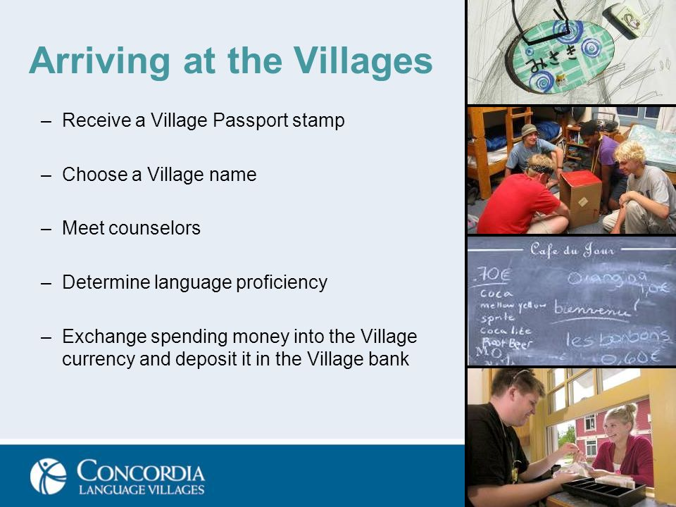 Arriving at the Villages –Receive a Village Passport stamp –Choose a Village name –Meet counselors –Determine language proficiency –Exchange spending money into the Village currency and deposit it in the Village bank