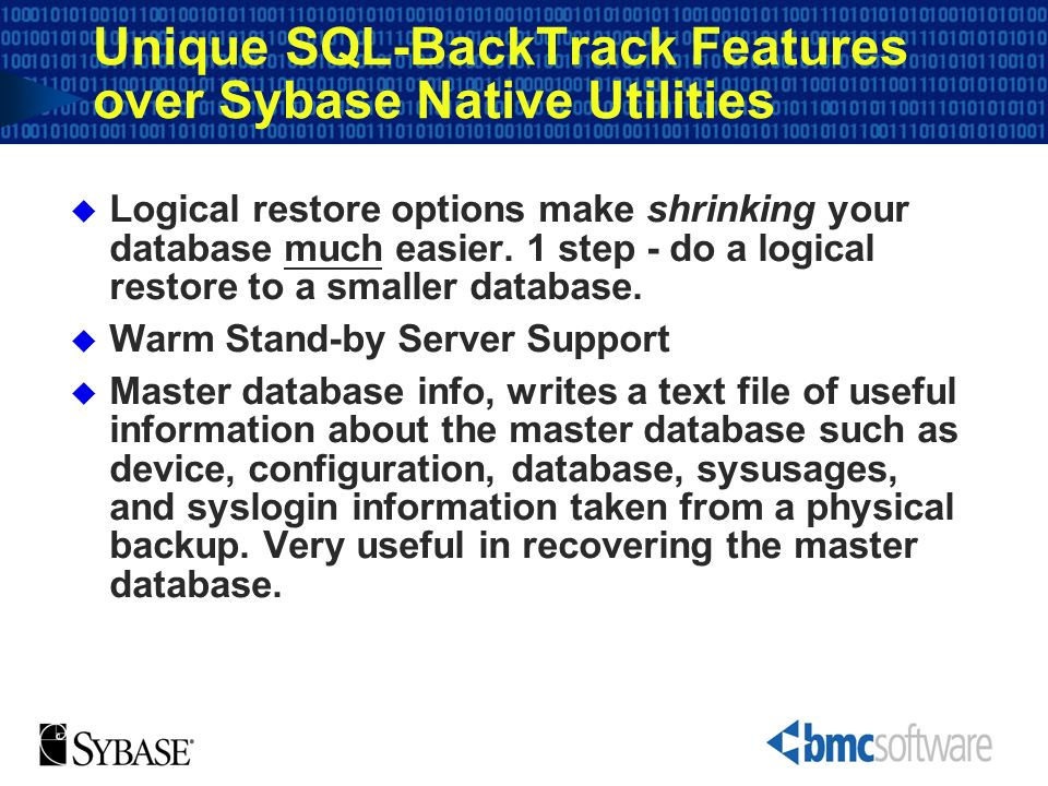 Unique SQL-BackTrack Features over Sybase Native Utilities Logical restore options make shrinking your database much easier. 1 step - do a logical res