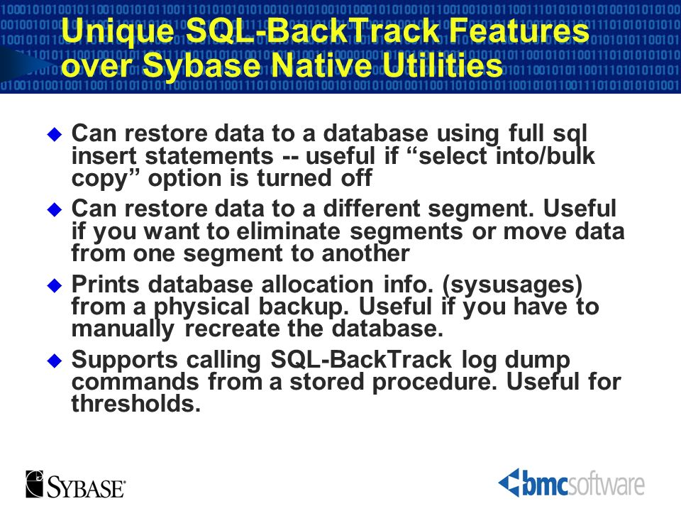 Unique SQL-BackTrack Features over Sybase Native Utilities Can restore data to a database using full sql insert statements -- useful if select into/bu
