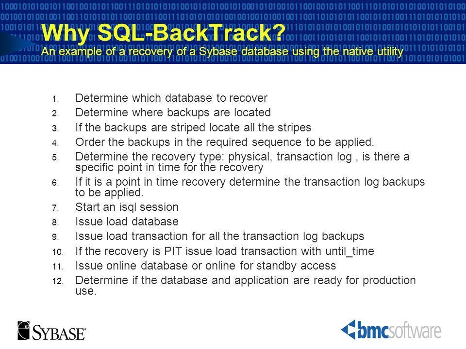 Why SQL-BackTrack? An example of a recovery of a Sybase database using the native utility 1. Determine which database to recover 2. Determine where ba
