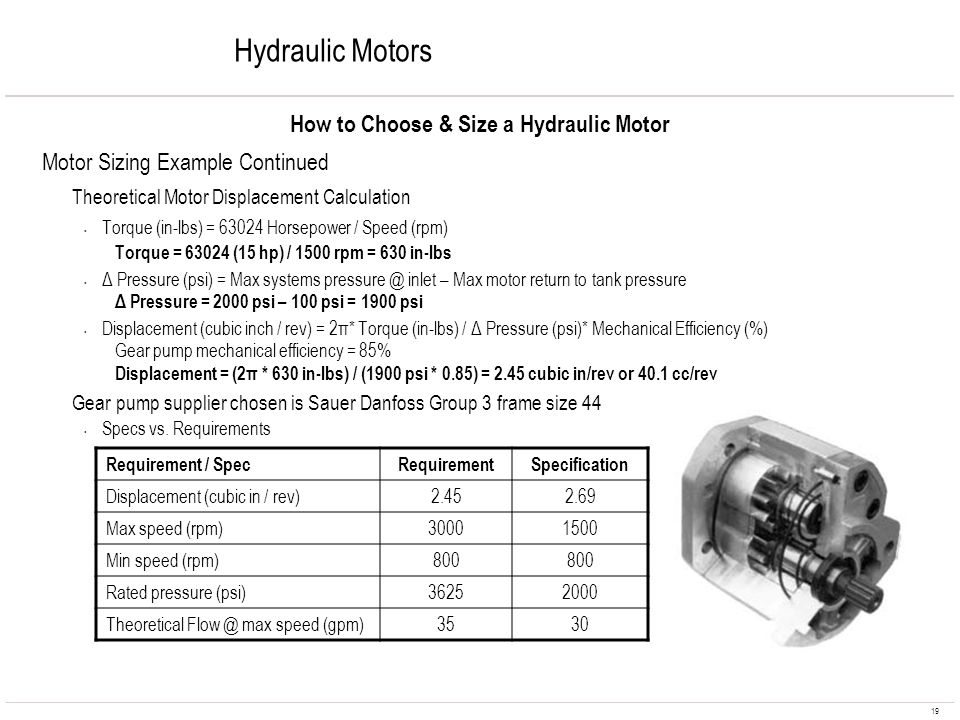 19 Hydraulic Motors How to Choose & Size a Hydraulic Motor Motor Sizing Example Continued Theoretical Motor Displacement Calculation Torque (in-lbs) =