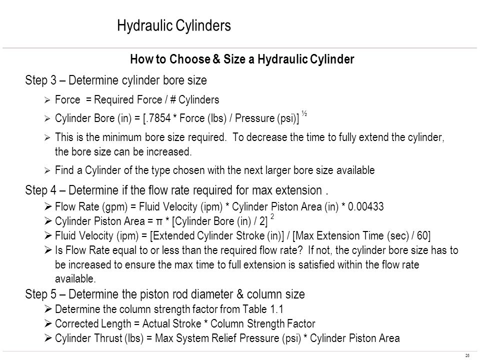 26 Hydraulic Cylinders How to Choose & Size a Hydraulic Cylinder Step 3 – Determine cylinder bore size Force = Required Force / # Cylinders Cylinder B