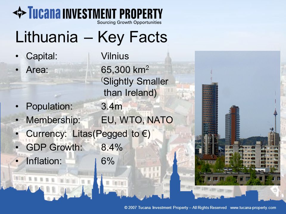 © 2007 Tucana Investment Property – All Rights Reserved www.tucana-property.com Lithuania – Key Facts Capital: Vilnius Area:65,300 km 2 ( Slightly Sma