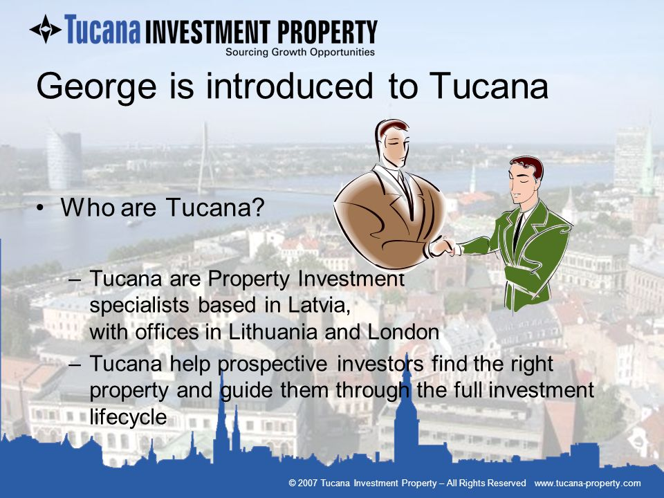 © 2007 Tucana Investment Property – All Rights Reserved www.tucana-property.com George is introduced to Tucana Who are Tucana? –Tucana are Property In