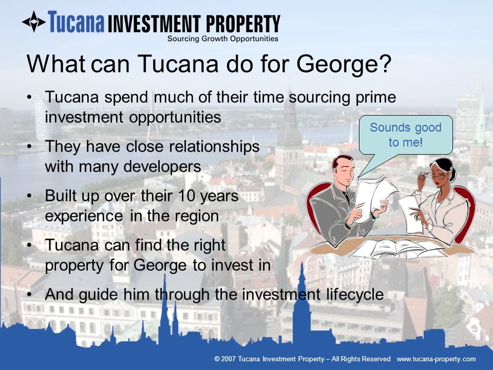 © 2007 Tucana Investment Property – All Rights Reserved www.tucana-property.com What can Tucana do for George? Tucana spend much of their time sourcin