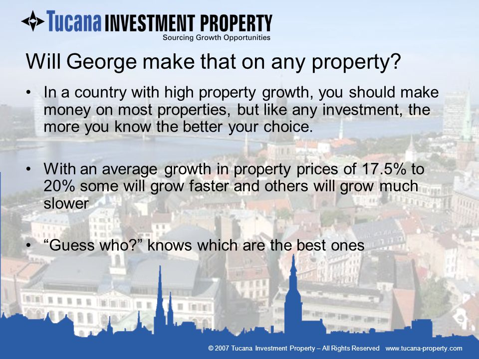 © 2007 Tucana Investment Property – All Rights Reserved www.tucana-property.com Will George make that on any property? In a country with high property