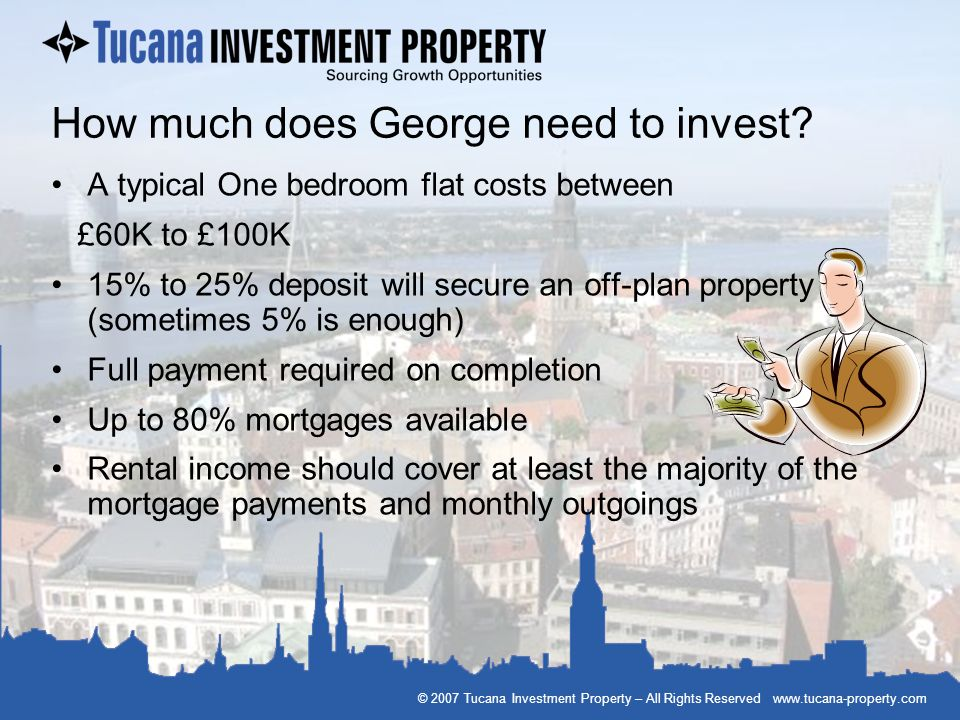 © 2007 Tucana Investment Property – All Rights Reserved www.tucana-property.com How much does George need to invest? A typical One bedroom flat costs