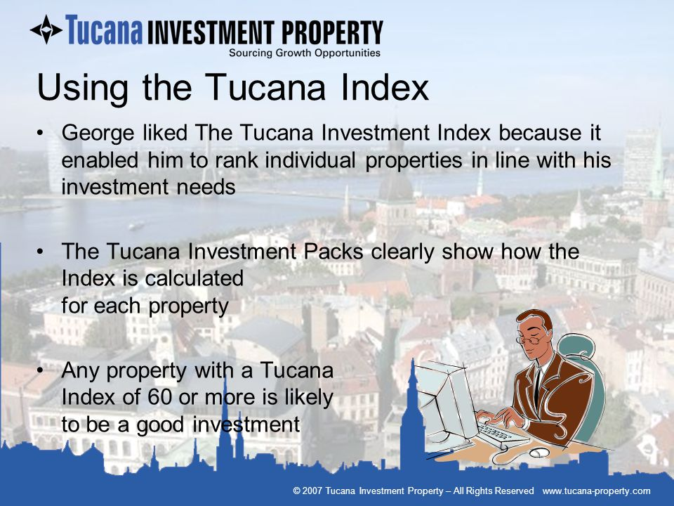 © 2007 Tucana Investment Property – All Rights Reserved www.tucana-property.com Using the Tucana Index George liked The Tucana Investment Index becaus