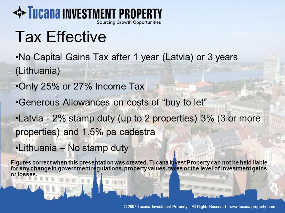 © 2007 Tucana Investment Property – All Rights Reserved www.tucana-property.com Tax Effective No Capital Gains Tax after 1 year (Latvia) or 3 years (L