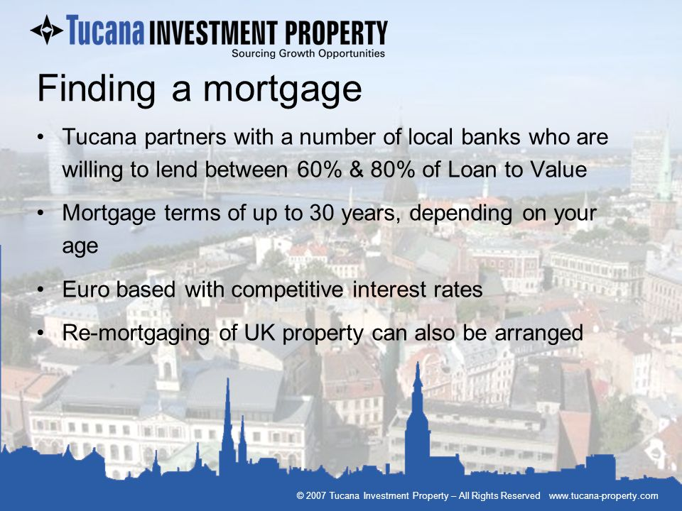 © 2007 Tucana Investment Property – All Rights Reserved www.tucana-property.com Finding a mortgage Tucana partners with a number of local banks who ar