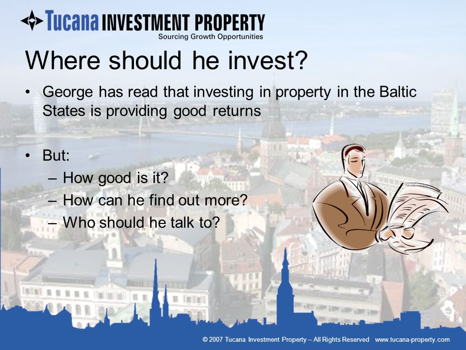 © 2007 Tucana Investment Property – All Rights Reserved www.tucana-property.com Where should he invest? George has read that investing in property in