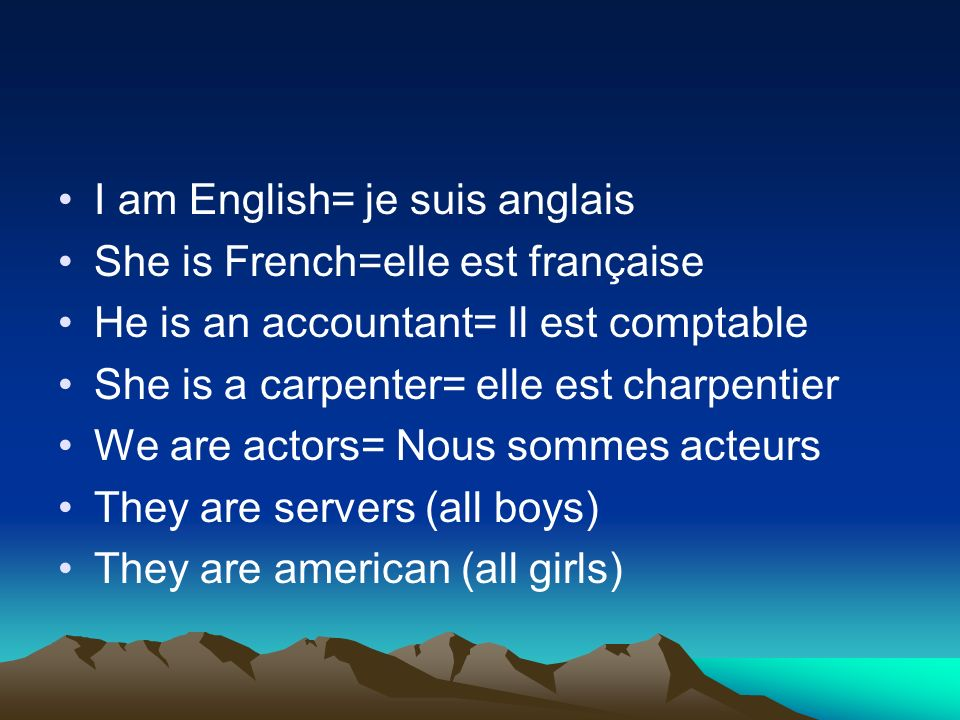 I am English= je suis anglais She is French=elle est française He is an accountant= Il est comptable She is a carpenter= elle est charpentier We are actors= Nous sommes acteurs They are servers (all boys) They are american (all girls)