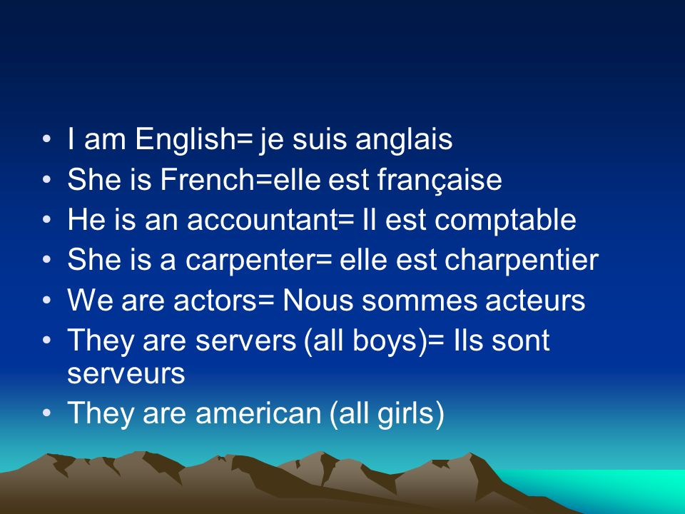 I am English= je suis anglais She is French=elle est française He is an accountant= Il est comptable She is a carpenter= elle est charpentier We are actors= Nous sommes acteurs They are servers (all boys)= Ils sont serveurs They are american (all girls)