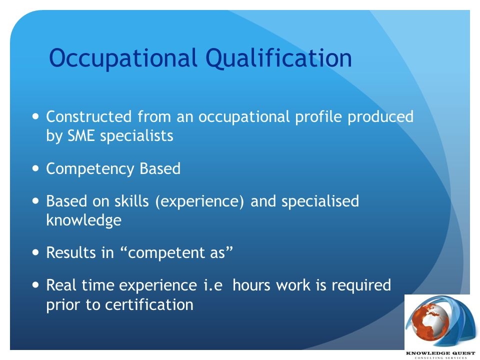 Occupational Qualification Constructed from an occupational profile produced by SME specialists Competency Based Based on skills (experience) and spec