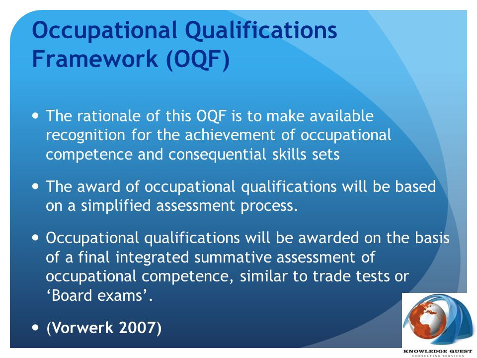Occupational Qualifications Framework (OQF) The rationale of this OQF is to make available recognition for the achievement of occupational competence