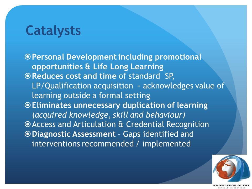 Catalysts Personal Development including promotional opportunities & Life Long Learning Reduces cost and time of standard SP, LP/Qualification acquisi