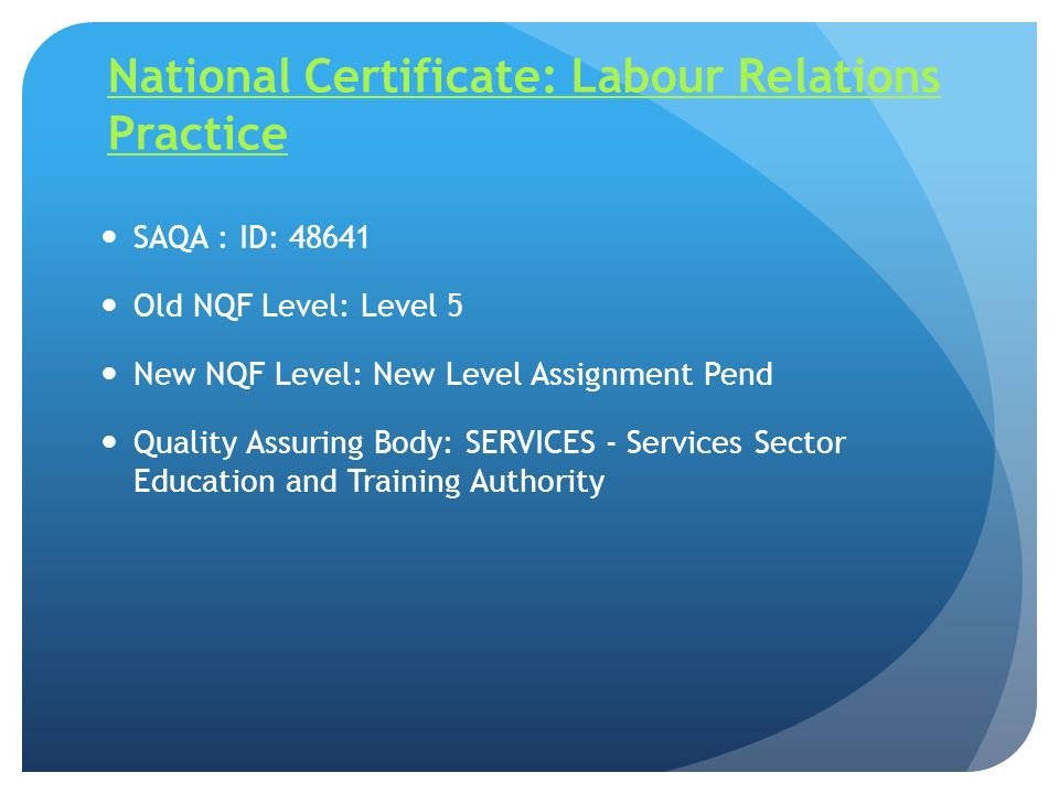 National Certificate: Labour Relations Practice SAQA : ID: 48641 Old NQF Level: Level 5 New NQF Level: New Level Assignment Pend Quality Assuring Body