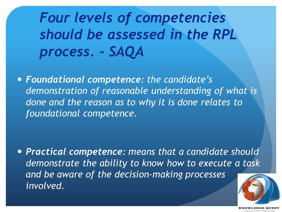 Four levels of competencies should be assessed in the RPL process. - SAQA Foundational competence: the candidates demonstration of reasonable understa