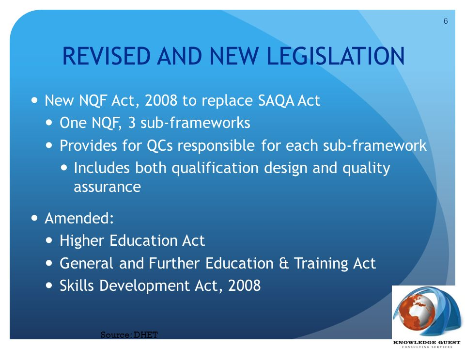 REVISED AND NEW LEGISLATION New NQF Act, 2008 to replace SAQA Act One NQF, 3 sub-frameworks Provides for QCs responsible for each sub-framework Includ