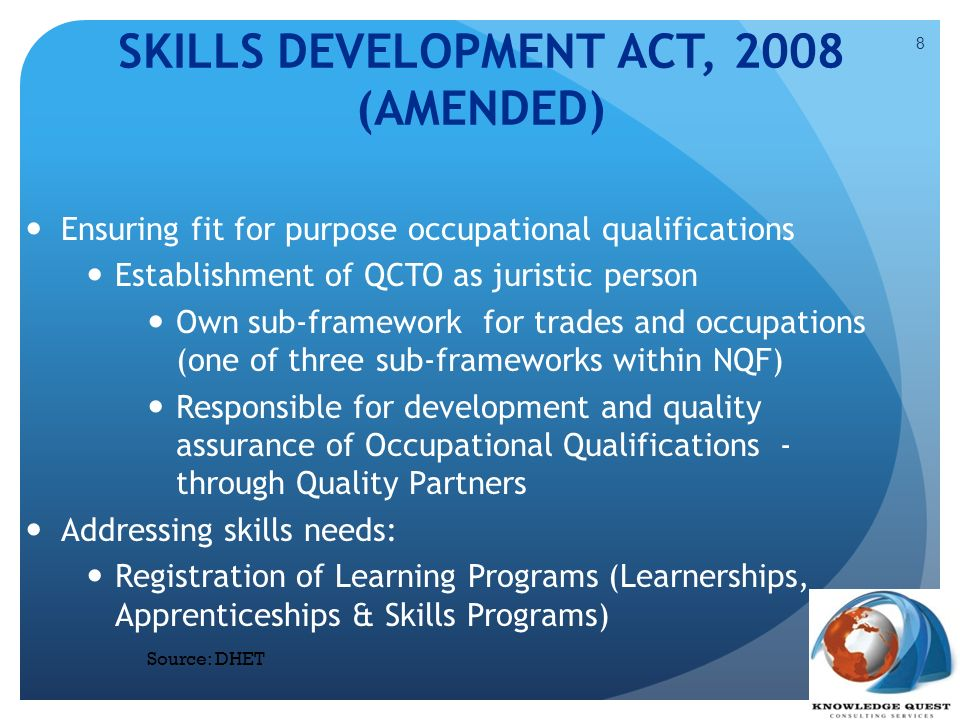 SKILLS DEVELOPMENT ACT, 2008 (AMENDED) Ensuring fit for purpose occupational qualifications Establishment of QCTO as juristic person Own sub-framework