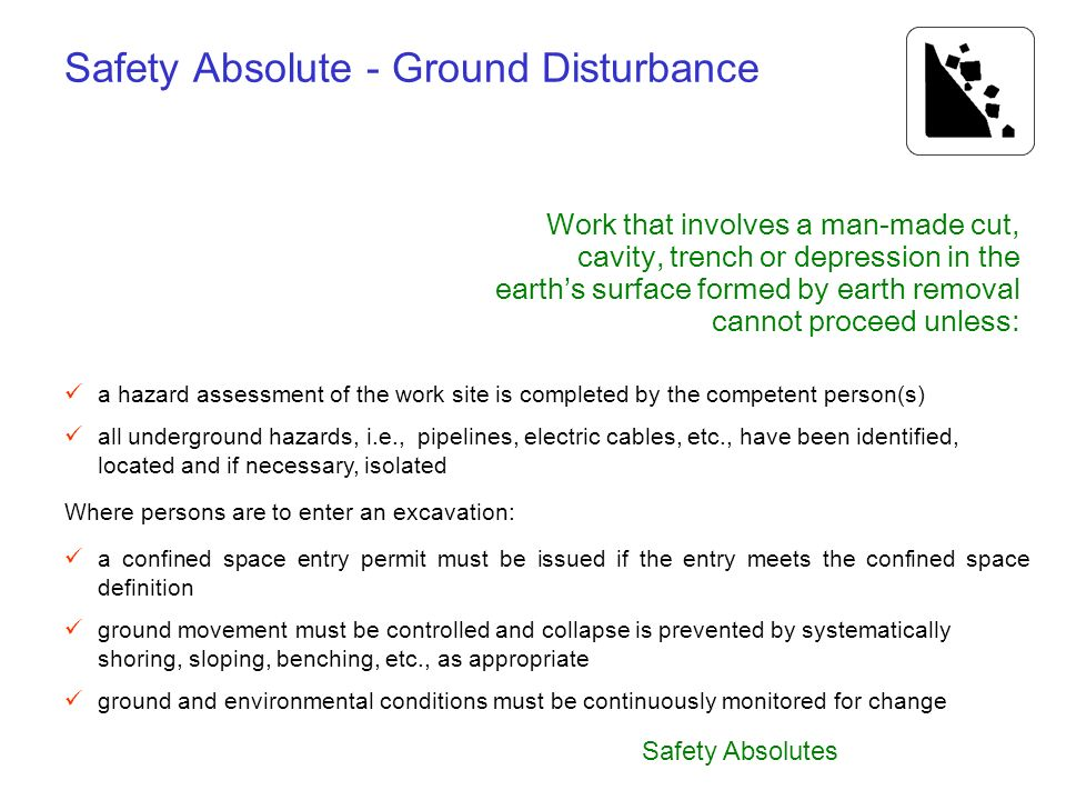 Safety Absolutes Safety Absolute - Ground Disturbance a hazard assessment of the work site is completed by the competent person(s) all underground haz
