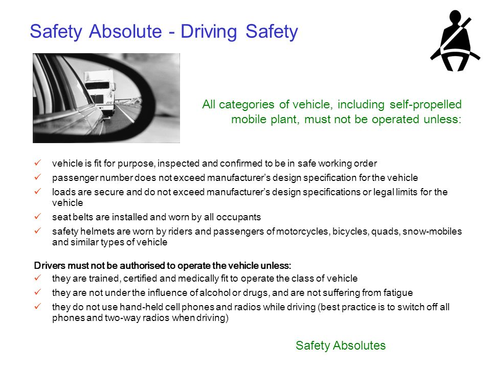 Safety Absolutes Safety Absolute - Driving Safety All categories of vehicle, including self-propelled mobile plant, must not be operated unless: vehic