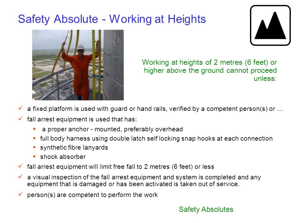 Safety Absolutes Safety Absolute - Working at Heights Working at heights of 2 metres (6 feet) or higher above the ground cannot proceed unless: a fixe