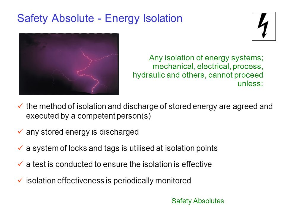 Safety Absolutes Safety Absolute - Energy Isolation Any isolation of energy systems; mechanical, electrical, process, hydraulic and others, cannot pro