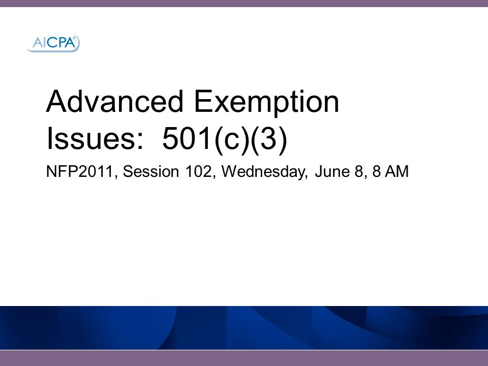 Advanced Exemption Issues: 501(c)(3) NFP2011, Session 102, Wednesday, June 8, 8 AM