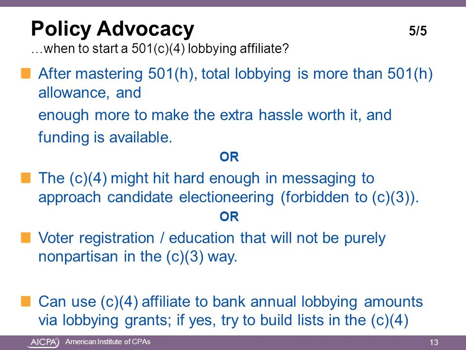 American Institute of CPAs Policy Advocacy 5/5 …when to start a 501(c)(4) lobbying affiliate? After mastering 501(h), total lobbying is more than 501(