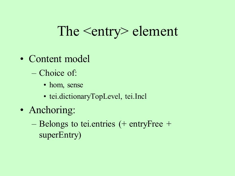 The element Content model –Choice of: hom, sense tei.dictionaryTopLevel, tei.Incl Anchoring: –Belongs to tei.entries (+ entryFree + superEntry)