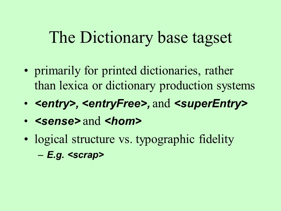 The Dictionary base tagset primarily for printed dictionaries, rather than lexica or dictionary production systems,, and and logical structure vs. typ