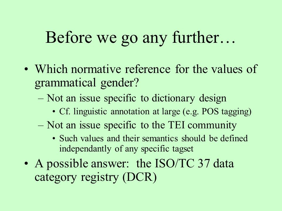 Before we go any further… Which normative reference for the values of grammatical gender? –Not an issue specific to dictionary design Cf. linguistic a