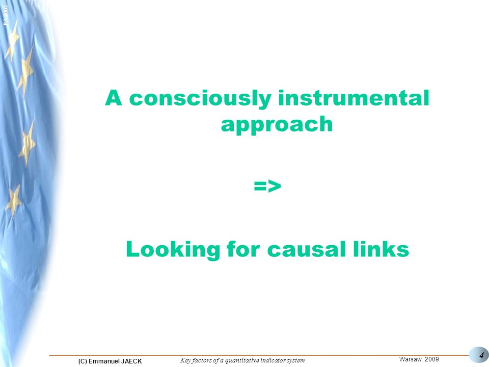 (C) Emmanuel JAECK Warsaw 2009 Key factors of a quantitative indicator system EJ-2007 4 A consciously instrumental approach => Looking for causal links