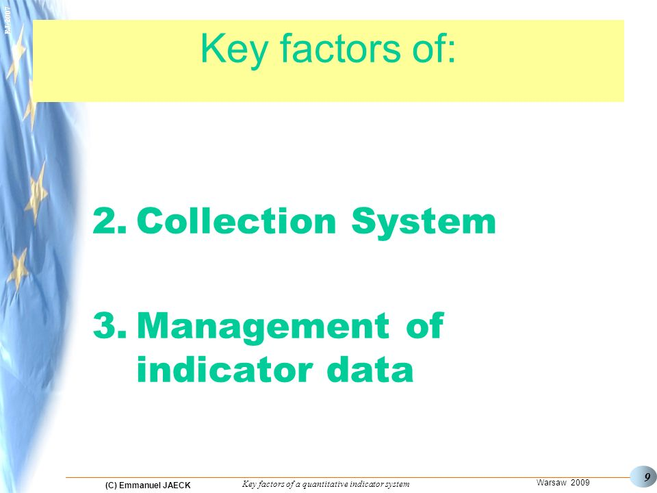 (C) Emmanuel JAECK Warsaw 2009 Key factors of a quantitative indicator system EJ-2007 9 Key factors of: 1. 2.Collection System 3.Management of indicat