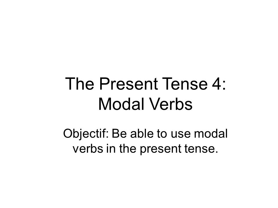 The Present Tense 4: Modal Verbs Objectif: Be able to use modal verbs in the present tense.